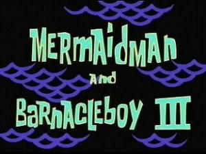 Titlecard Mermaid Man and Barnacle Boy III.jpg