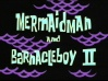 Titlecard Mermaid Man and Barnacle Boy II.jpg