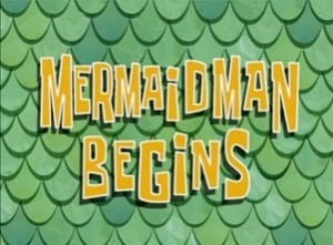 Mermaid Man Begins.jpg
