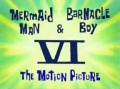 Titlecard-Mermaid Man and Barnacle Boy VI-The Motion Picture.jpg