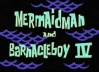 Titlecard Mermaidman and Barnacleboy IV.jpg